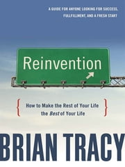 Reinvention - How to Make the Rest of Your Life the Best of Your Life ebook by Brian TRACY