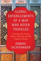 Global Entanglements of a Man Who Never Traveled - A Seventeenth-Century Chinese Christian and His Conflicted Worlds ebook by Dominic Sachsenmaier