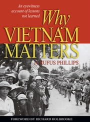 Why Vietnam Matters - An Eyewitness Account of Lessons Not Learned ebook by Rufus  C. Phillips III