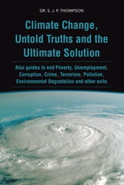 Climate Change, Untold Truths and the Ultimate Solution - Also guides to end Poverty, Unemployment, Corruption, Crime, Terrorism, Pollution, Environmental Degradation and other evils ebook by DR. S. J. P. THOMPSON