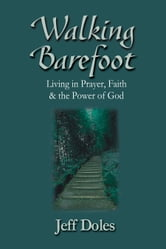 Walking Barefoot - Living in Prayer, Faith and the Power of God ebook by Jeff Doles