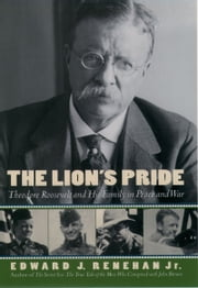 The Lion's Pride: Theodore Roosevelt and His Family in Peace and War ebook by Edward J. Renehan