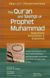The Qur'an and Sayings of Prophet Muhammad - Selections Annotated & Explained ebook by Sohaib N. Sultan