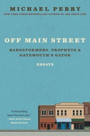 Off Main Street: Barnstormers, Prophets & Gatemouth's Gator - Essays ebook by Michael Perry