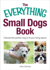 The Everything Small Dogs Book - Choose the Perfect Dog to Fit Your Living Space ebook by Kathy Salzberg