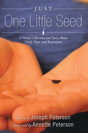 Just One Little Seed - A Poetry Collection and Story About Grief, Hope and Restoration ebook by Joseph Peterson; Annette Peterson