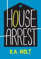 House Arrest ebook by K.A. Holt