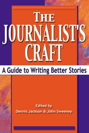 The Journalist's Craft - A Guide to Writing Better Stories ebook by Dennis Jackson,John Sweeney