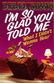 I'm So Glad You Told Me What I Didn't Wanna Hear ebook by Barbara Johnson