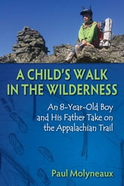 A Child's Walk in the Wilderness - An 8-Year-Old Boy and His Father Take on the Appalachian Trail ebook by Paul Molyneaux,Asher Molyneaux