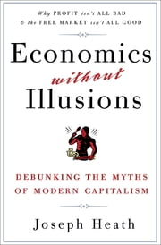 Economics Without Illusions - Debunking the Myths of Modern Capitalism ebook by Joseph Heath