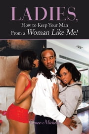 Ladies, How to Keep Your Man From a Woman Like Me! ebook by Renee-Michelle