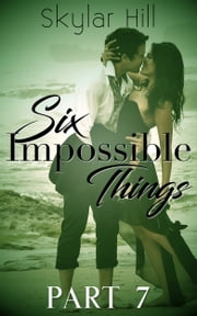 Six Impossible Things - Part Seven ebook by Skylar Hill