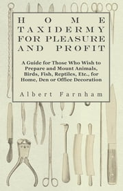 Home Taxidermy for Pleasure and Profit - A Guide for Those Who Wish to Prepare and Mount Animals, Birds, Fish, Reptiles, Etc., for Home, Den or Office ebook by Albert Farnham,