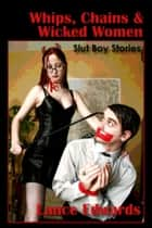 Whips, Chains & Wicked Women, Slut Boy Stories - Slut Boy Stories ebook by Lance Edwards