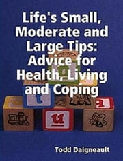 Life's Small, Moderate and Large Tips: Advice for Heath, Living and Coping ebook by Todd Daigneault