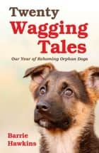 Twenty Wagging Tales: Our Year of Rehoming Orphaned Dogs ebook by Barrie Hawkins