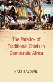 The Paradox of Traditional Chiefs in Democratic Africa ebook by Kate Baldwin