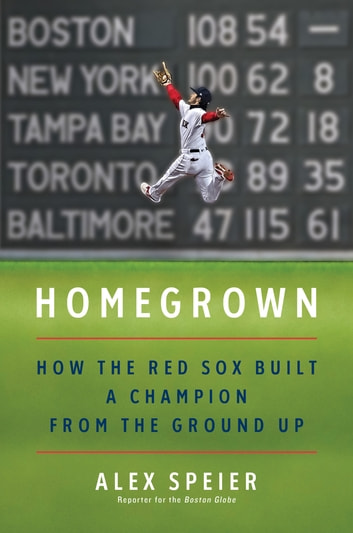 Homegrown - How the Red Sox Built a Champion from the Ground Up ebook by Alex Speier