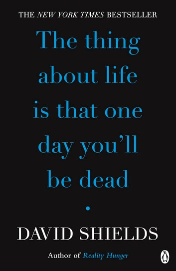The Thing About Life Is That One Day You'll Be Dead ebook by David Shields