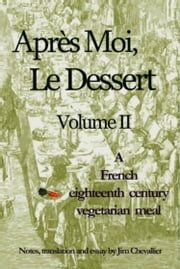 Apres Moi Le Dessert II - A French eighteenth century vegetarian meal ebook by Jim Chevallier