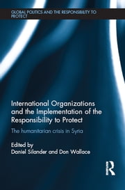 International Organizations and the Implementation of the Responsibility to Protect - The Humanitarian Crisis in Syria ebook by Daniel Silander,Don Wallace