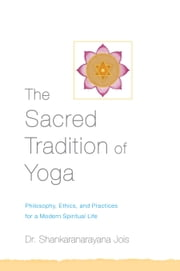 The Sacred Tradition of Yoga - Philosophy, Ethics, and Practices for a Modern Spiritual Life ebook by Dr. Shankaranarayana Jois