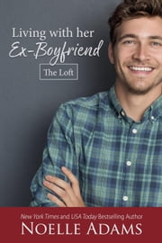 Living with Her Ex-Boyfriend - The Loft, #2 ebook by Noelle Adams