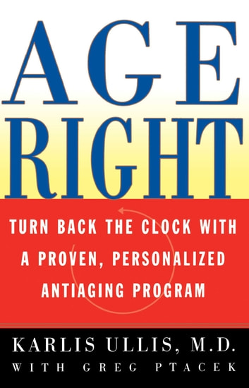 Age Right - Turn Back the Clock with a Proven, Personalized, Anti-Aging Program ebook by Karlis Ullis, M.D.