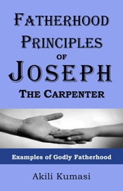 Fatherhood Principles of Joseph the Carpenter: Examples of Godly Fatherhood ebook by Akili Kumasi