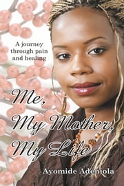 Me, My Mother, My Life - A journey through pain and healing ebook by Ayomide Adeniola
