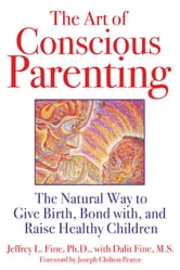 The Art of Conscious Parenting - The Natural Way to Give Birth, Bond with, and Raise Healthy Children ebook by Jeffrey L. Fine, Ph.D.
