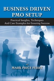 Business Driven PMO Setup - Practical Insights, Techniques and Case Examples for Ensuring Success ebook by Mark Price Perry