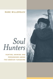 Soul Hunters: Hunting, Animism, and Personhood among the Siberian Yukaghirs ebook by Willerslev, Rane