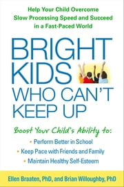Bright Kids Who Can't Keep Up - Help Your Child Overcome Slow Processing Speed and Succeed in a Fast-Paced World ebook by Ellen Braaten, PhD, Brian Willoughby,...