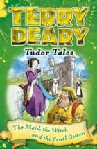 Tudor Tales: The Maid, the Witch and the Cruel Queen ebook by Terry Deary, Helen Flook