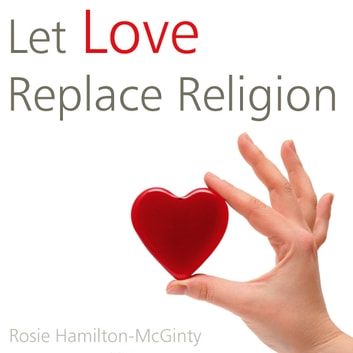 Let Love Replace Religion audiobook by Rosie Hamilton-McGinty