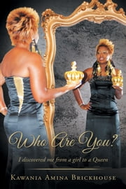 Who Are You? - I Discovered Me from a Girl to a Queen ebook by Kawania Amina Brickhouse