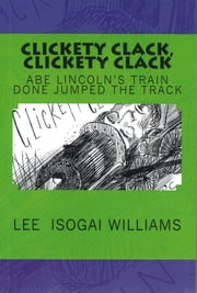 Clickety Clack, Clickety Clack: Abe Lincoln's Train Done Jumped the Track ebook by Lee Williams