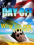 Vlad Kostovski's Day Off: Why I'm not voting ebook by Ben Enquin