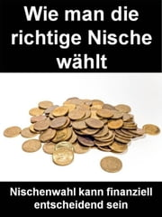 Wie man die richtige Nische wählt - Nischenwahl kann finanziell entscheidend sein ebook by Kobo.Web.Store.Products.Fields.ContributorFieldViewModel