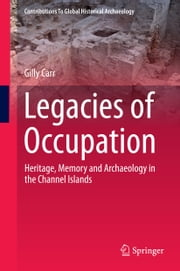 Legacies of Occupation - Heritage, Memory and Archaeology in the Channel Islands ebook by Gilly Carr
