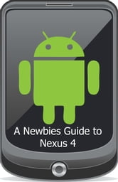 A Newbies Guide to the Nexus 4 - Everything You Need to Know About the Nexus 4 and the Jelly Bean Operating System ebook by Minute Help Guides