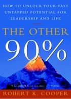 The Other 90% - How to Unlock Your Vast Untapped Potential for Leadership and Life ebook by Robert K. Cooper
