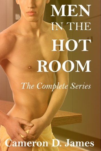Men In The Hot Room: The Complete Series ebook by Cameron D. James