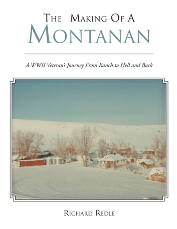 THE MAKING OF A MONTANAN - A WWII Veteran's Journey From Ranch to Hell ebook by Richard Redle
