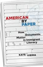 American by Paper - How Documents Matter in Immigrant Literacy ebook by Kate Vieira