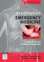 Examination Emergency Medicine - A Guide to the ACEM Fellowship Examination ebook by Garry Wilkes, MBBS, FACEM,...