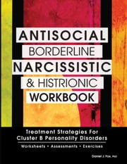 Antisocial, Borderline, Narcissistic and Histrionic Workbook - Treatment Strategies for Cluster B Personality Disorders ebook by Daniel Fox