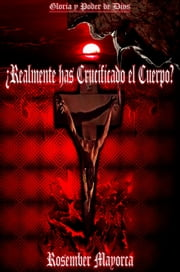 ¿Realmente Has Crucificado El Cuerpo? ebook by Rosember Mayorca